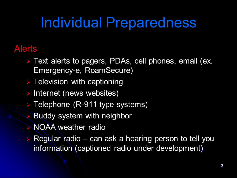 4 Individual Preparedness Go Kits: Tailored to the Consumers Needs Batteries or chargers for PDA, pager, cell phone, Text Messenger Portable TTY and/or amplifier for phone Assistive Listening devices Batteries: Hearing Aid, CI & other Spare Hearing Aid, CI charger Notepad & pen