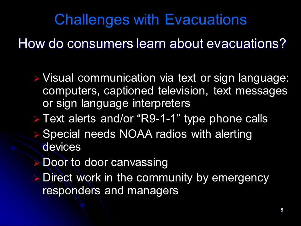 6 Challenges with Evacuation Advance information not always accessible / captioned Adequate and Accessible Public Transportation Announcements of available transportation modes
