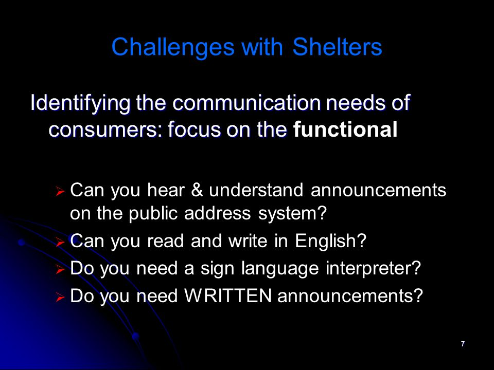 8 Challenges with Shelters Prepare for visual communication Use white/blackboards, bulletin boards, postings Contract in advance with sign language interpreters, CART, computer notetakers Obtain accessible telecommunications equipment Obtain and know how to use assistive listening system(s) Have signage re: accommodations available