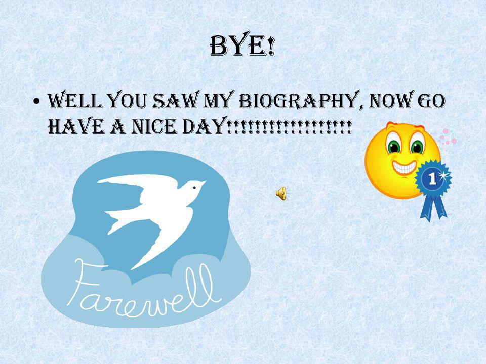 Bye! Well you saw my biography, now go have a nice day!!!!!!!!!!!!!!!!!!