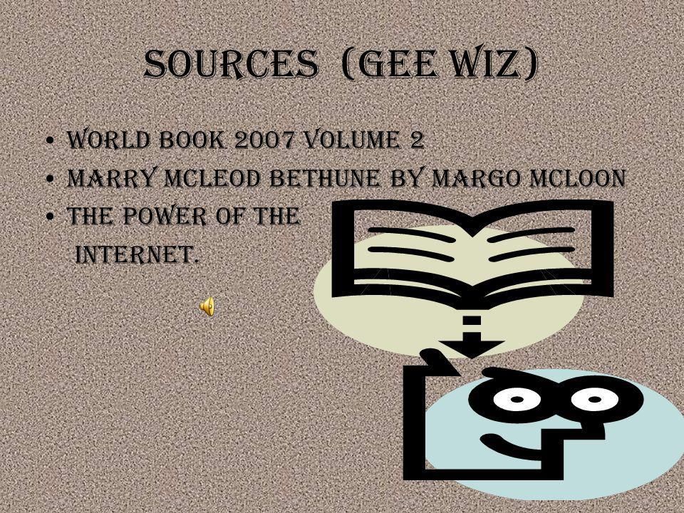 Sources (gee wiz) World book 2007 volume 2 Marry McLeod Bethune by Margo mcloon The power of the internet.