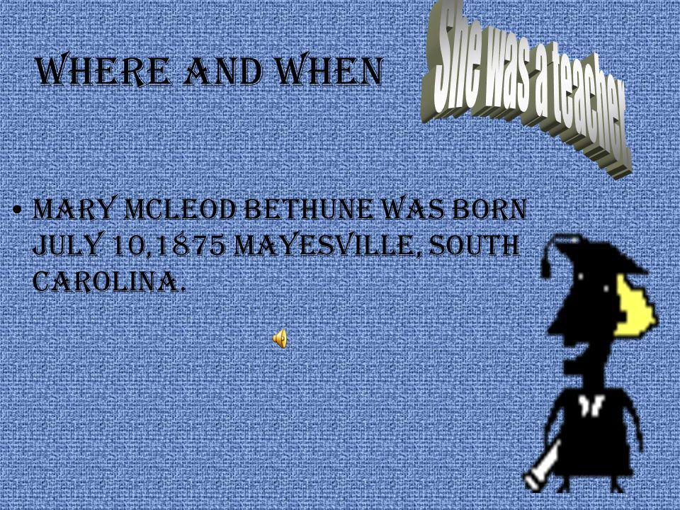Where and when Mary Mcleod Bethune was born july 10,1875 mayesville, south Carolina.