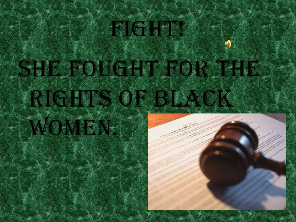 Fight ! She fought for the rights of black women.