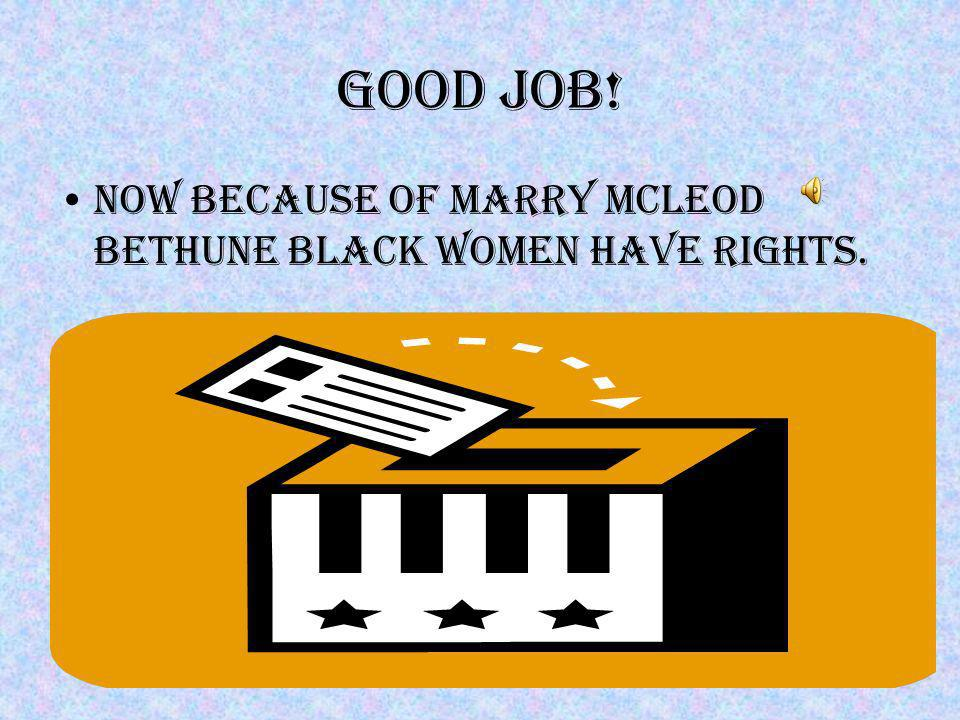 Good job! Now because of marry McLeod Bethune black women have rights.