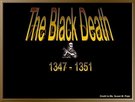 The Black Death 1347 - 1351 Credit to Ms. Susan M. Pojer.