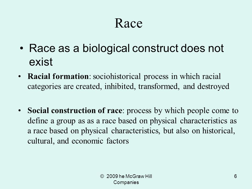 © 2009 he McGraw Hill Companies 7 Race The one-drop rule was a vivid example of the social construction of race Race is often used to justify unequal access to economic, social, and cultural resources based on the assumption that such inequality is natural Stereotypes: unreliable generalizations about all members of a group –Often used to justify inequality