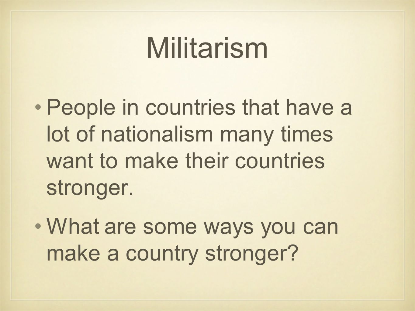 Militarism A country can make themselves stronger by making their military (army) larger and stronger.