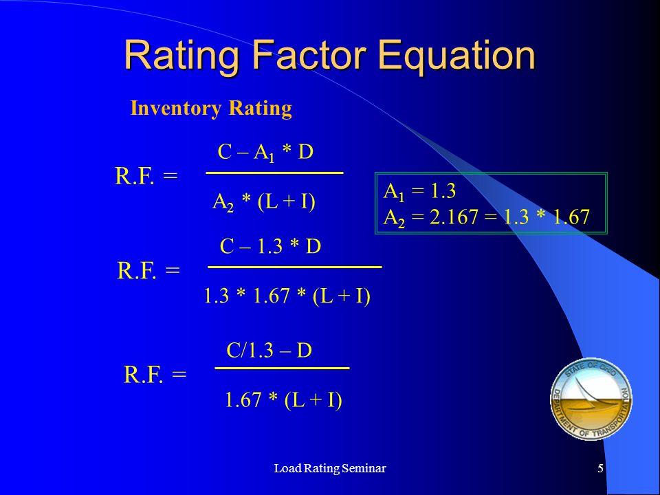 Rating Factor Equation Load Rating Seminar6 R.F.= C – A 1 * D A 2 * (L + I) Operating Rating R.F.