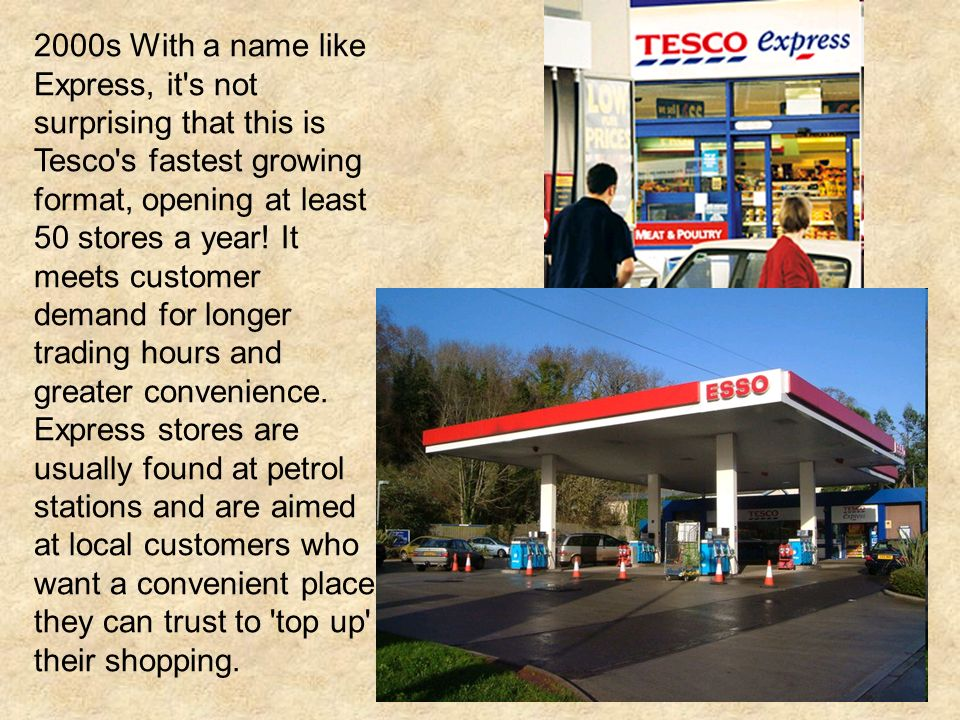2000s With a name like Express, it s not surprising that this is Tesco s fastest growing format, opening at least 50 stores a year.