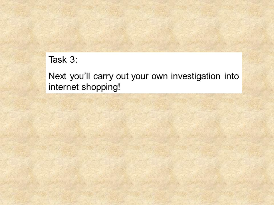 Task 3: Next youll carry out your own investigation into internet shopping!