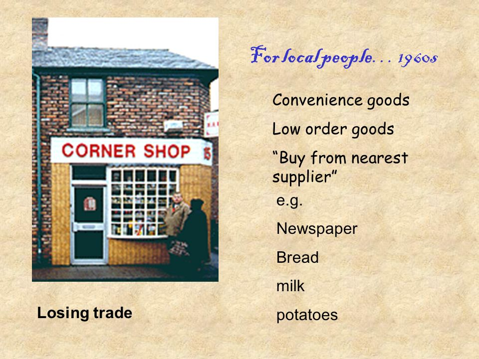 Convenience goods Low order goods Buy from nearest supplier e.g.