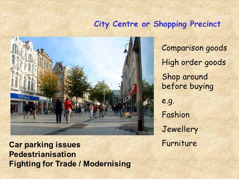 City Centre or Shopping Precinct Comparison goods High order goods Shop around before buying e.g.