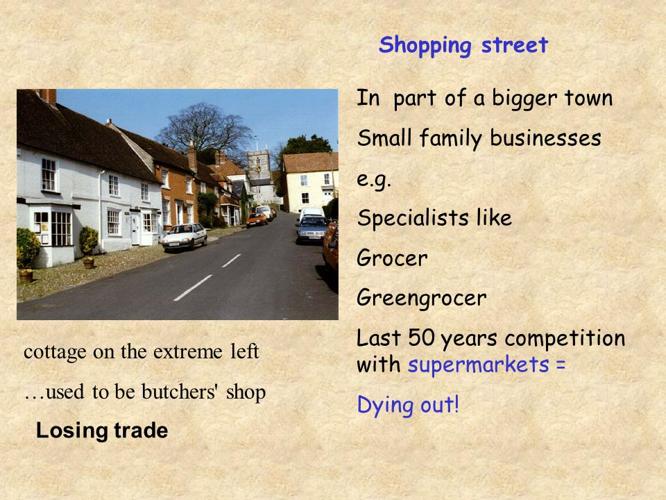 Shopping street In part of a bigger town Small family businesses e.g.