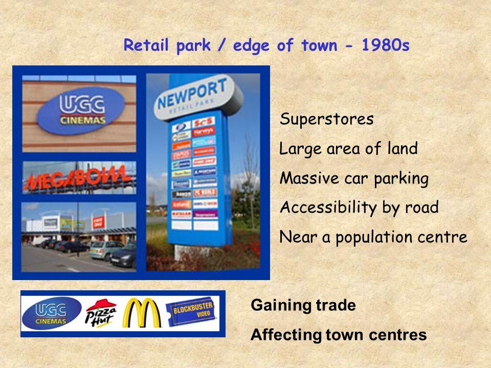 Retail park / edge of town - 1980s Superstores Large area of land Massive car parking Accessibility by road Near a population centre Gaining trade Affecting town centres