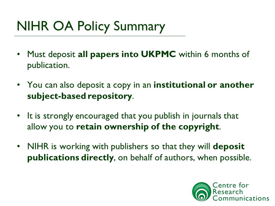NIHR OA Policy Summary Exemptions When you wish to publish in a journal that is unwilling to agree to your ownership of copyright, or deposit in UKPMC within 6 months, the author needs permission Open Access Publishing Costs NIHR expect all research costs (including Publishing costs) to be budgeted for, and will not routinely fund additional publishing costs; however, in some instances they may consider additional support