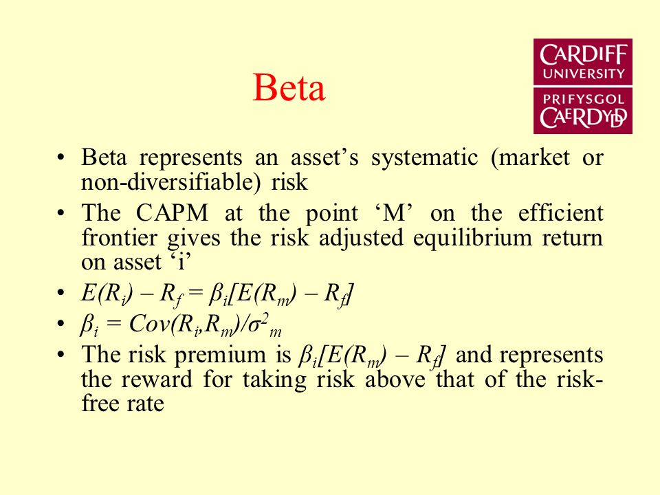 Beta Beta represents an assets systematic (market or non-diversifiable) risk The CAPM at the point M on the efficient frontier gives the risk adjusted equilibrium return on asset i E(R i ) – R f = β i [E(R m ) – R f ] β i = Cov(R i,R m )/σ 2 m The risk premium is β i [E(R m ) – R f ] and represents the reward for taking risk above that of the risk- free rate