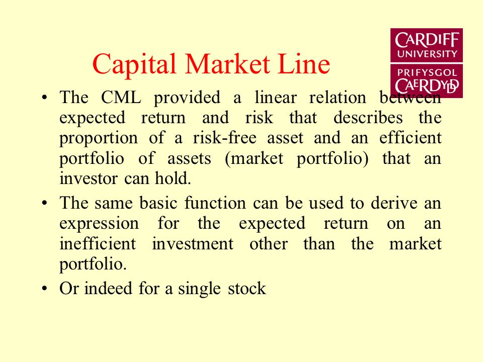 Capital Market Line The CML provided a linear relation between expected return and risk that describes the proportion of a risk-free asset and an efficient portfolio of assets (market portfolio) that an investor can hold.