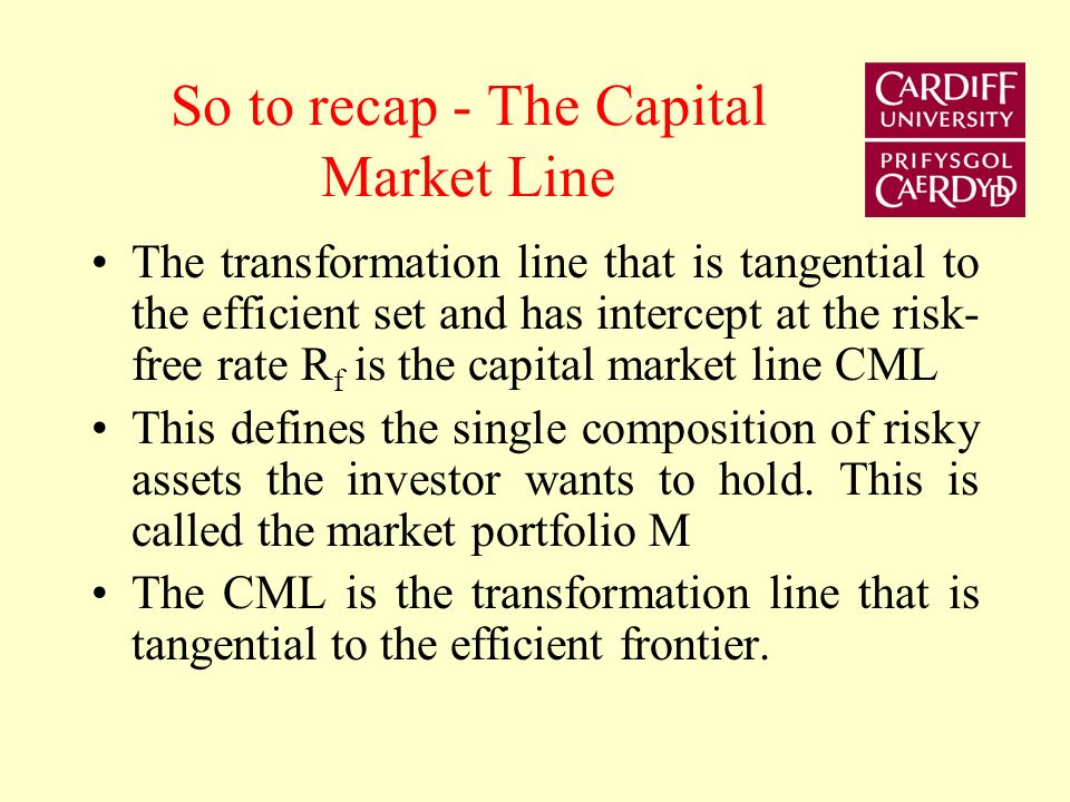 So to recap - The Capital Market Line The transformation line that is tangential to the efficient set and has intercept at the risk- free rate R f is the capital market line CML This defines the single composition of risky assets the investor wants to hold.