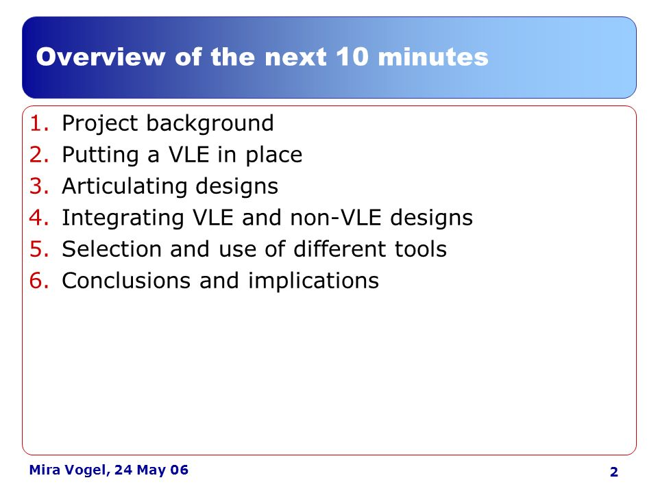 3 Mira Vogel, 24 May 06 Blended / f2f 10 UK institutions HE FE ACL Focus on 3 VLEs Moodle (6) Blackboard (2) WebCT (2) Background: scope and focus support The institutions learning teaching VLE