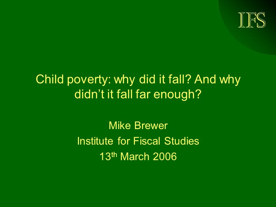 © Institute for Fiscal Studies, 2006 Headlines Child poverty fell by 700,000 since 1998/99 BHC and AHC –Represents fall of 21.3% BHC and 17.2% AHC: target was for fall of 25% Key drivers: –fewer children in workless families –reduced risk of poverty for lone parents working part-time –reduced risk of poverty for single-earner couples Several studies thought 50:50 chance of hitting 2004 target AHC.