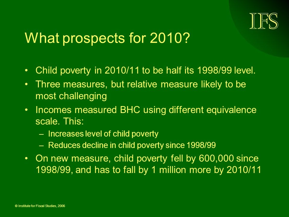 © Institute for Fiscal Studies, 2006 What factors will affect child poverty in 2010.