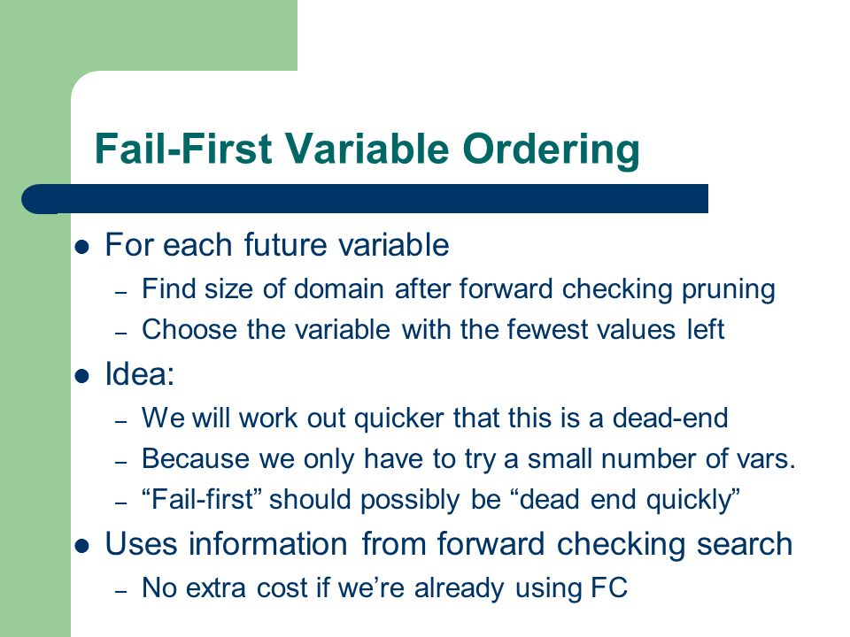 Dynamic Value Ordering Choose value which most likely to succeed – If this is a dead-end we will end up trying all values anyway Forward check for each value – Choose one which reduces other domains the least – Least constraining value heuristic Extra cost to do this – Expensive for random instances – Effective in some cases