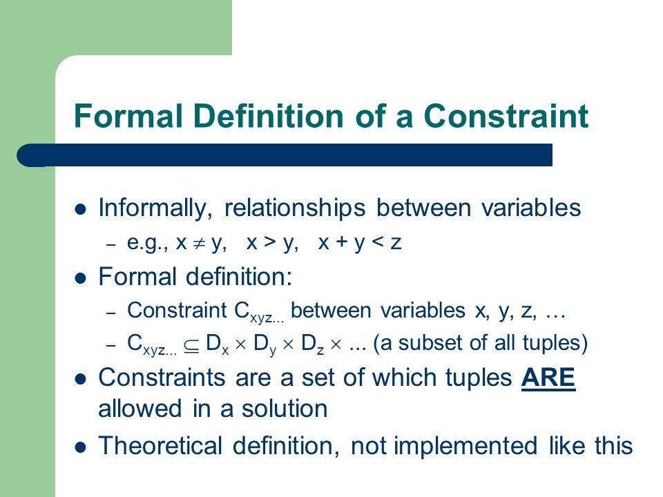 Example Constraints Suppose we have two variables: x and y x can take values {1,2,3} y can take values {2,3} Then the constraint x=y is written: – {(2,2), (3,3)} The constraint x < y is written: – {(1,2), (1,3), (2,3)}