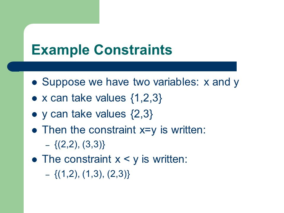 Binary Constraints Unary constraints: involve only one variable – Preprocess: re-write domain, remove constraint Binary constraints: involve two variables – Binary CSPs: all constraints are binary – Much researched All CSPs can be written as binary CSPs (no details here) Nice graphical and Matrix representations – Representative of CSPs in general