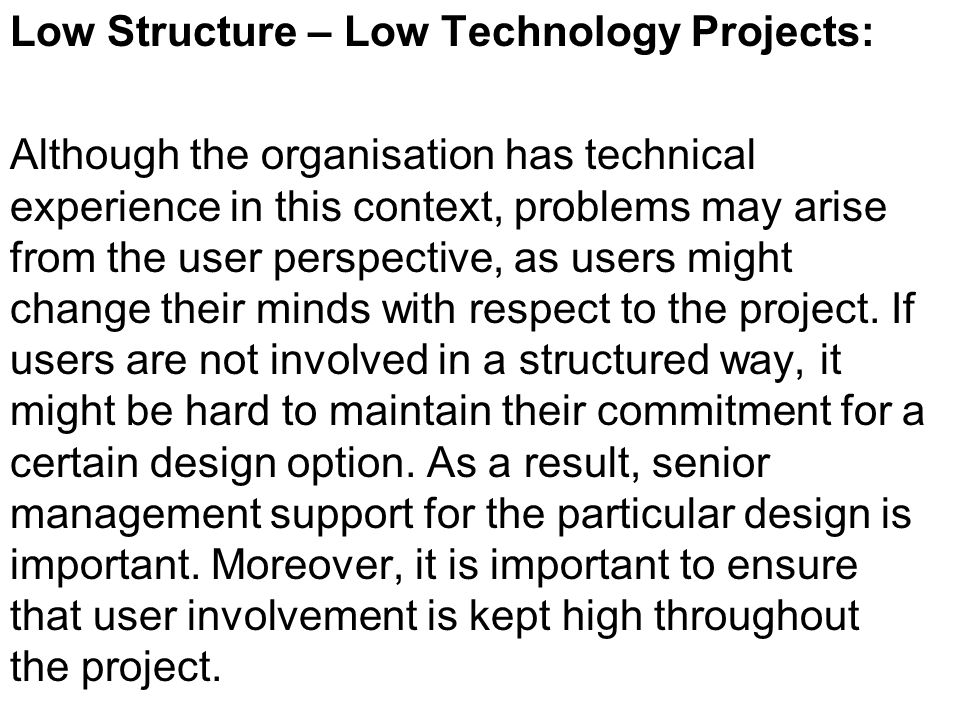 Low Structure – High Technology Projects: These are the most risky projects and it is likely that conflicts arise between the preferences of the users and with respect to technical issues.