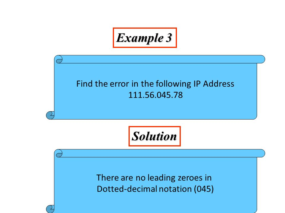 Example 3 (continued) Solution Find the error in the following IP Address 75.45.301.14 In decimal notation each number <= 255 301 is out of the range