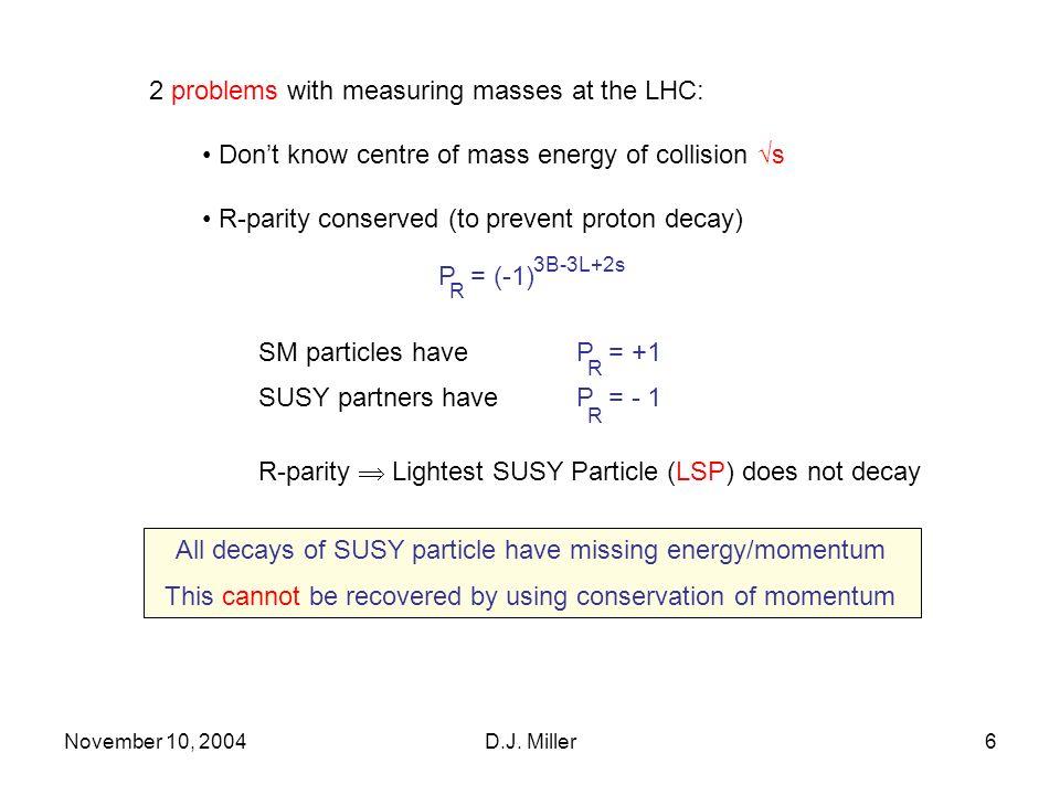 November 10, 2004D.J.Miller7 Measure masses using endpoints of invariant mass distributions e.g.