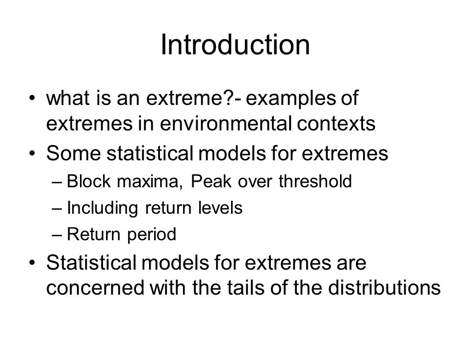 problems Normal distribution inappropriate- so we need some new distributions Bulk of data not informing us about extremes Extremes are rare, so not much data Some statistical models for extremes –Block maxima, Peak over threshold require parameter estimation which may prove difficult