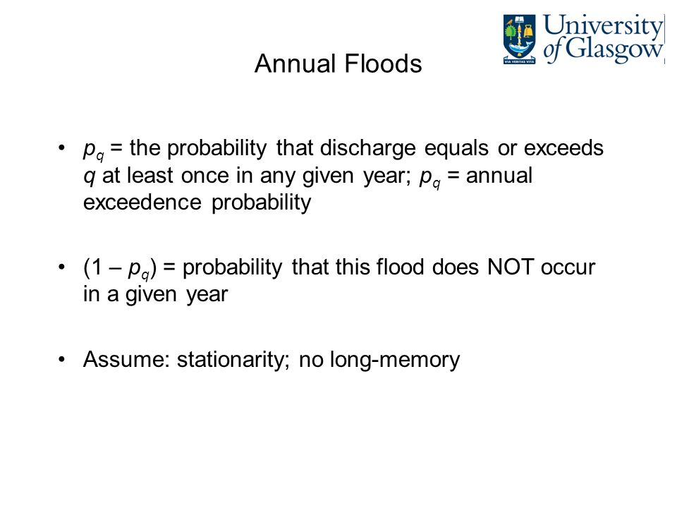 Recurrence Interval Often refer to recurrence interval of floods (eg 1 in 200 year flood) Recurrence interval: the average time between floods equaling or exceeding q Recurrence interval (RI q ) is the inverse of the exceedence probability (1/p q )