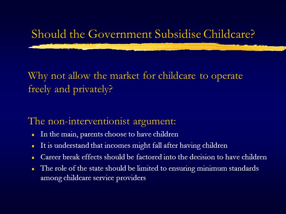 Rationale for Government Intervention in the Childcare Market Market failure in the demand for childcare services l Positive externalities in the use of childcare l Misperception of the costs of career breaks l Barriers to employment/ capital market imperfections Distributional concerns l equality of opportunity for poorer households l equality of opportunity for women