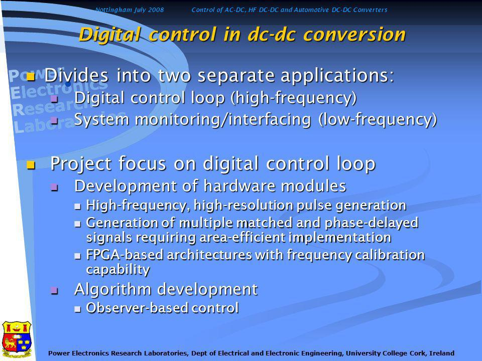 Nottingham July 2008Control of AC-DC, HF DC-DC and Automotive DC-DC Converters Power Electronics Research Laboratories, Dept of Electrical and Electronic Engineering, University College Cork, Ireland Generation of multiple high- frequency, high- resolution pulsed digital signals Reduced cost of current sensors Project development: Typical dc-dc buck converter architecture