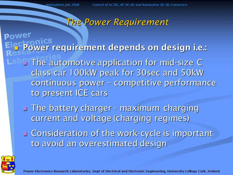 Nottingham July 2008Control of AC-DC, HF DC-DC and Automotive DC-DC Converters Power Electronics Research Laboratories, Dept of Electrical and Electronic Engineering, University College Cork, Ireland The Power Supply The internal combustion engine with generator (gasoline, diesel, CNG, LPG, hydrogen, methanol) The internal combustion engine with generator (gasoline, diesel, CNG, LPG, hydrogen, methanol) Pollution (NO x, CO and CO 2 ) Pollution (NO x, CO and CO 2 ) Crude Oil shortage Crude Oil shortage The fuel cell The fuel cell Zero emission (excluding hydrogen production) Zero emission (excluding hydrogen production) Refuelling problem, low social acceptance Refuelling problem, low social acceptance Short Cycle Lifetime Short Cycle Lifetime The battery The battery Well established technology, clean but expensive and requires complex production process, contains toxic components, recycling problem Well established technology, clean but expensive and requires complex production process, contains toxic components, recycling problem The solar panel The solar panel Low power density, solar radiation dependent Low power density, solar radiation dependent