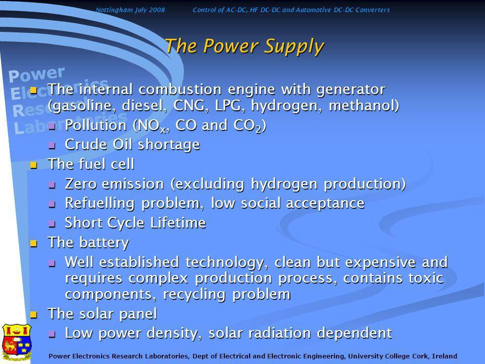 Nottingham July 2008Control of AC-DC, HF DC-DC and Automotive DC-DC Converters Power Electronics Research Laboratories, Dept of Electrical and Electronic Engineering, University College Cork, Ireland The Car Power Train Classical solutions with IEC Classical solutions with IEC Hybrid propulsion systems (IEC and electric motor) Hybrid propulsion systems (IEC and electric motor) Series Hybrid Series Hybrid Parallel Hybrid Parallel Hybrid Series-Parallel Series-Parallel Complex Hybrid Complex Hybrid The battery electric vehicle The battery electric vehicle The fuel cell electric vehicle The fuel cell electric vehicle