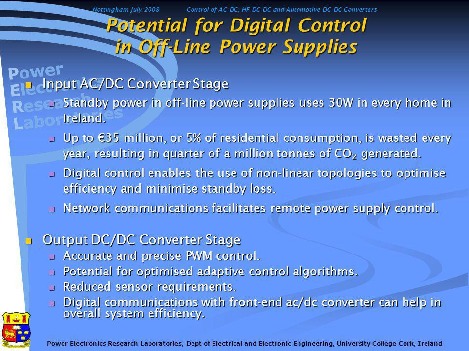 Nottingham July 2008Control of AC-DC, HF DC-DC and Automotive DC-DC Converters Power Electronics Research Laboratories, Dept of Electrical and Electronic Engineering, University College Cork, Ireland Typical power supply unit Objectives:- Objectives:- To address the growing environmental issue of stand-by energy loss and maximise efficiency.