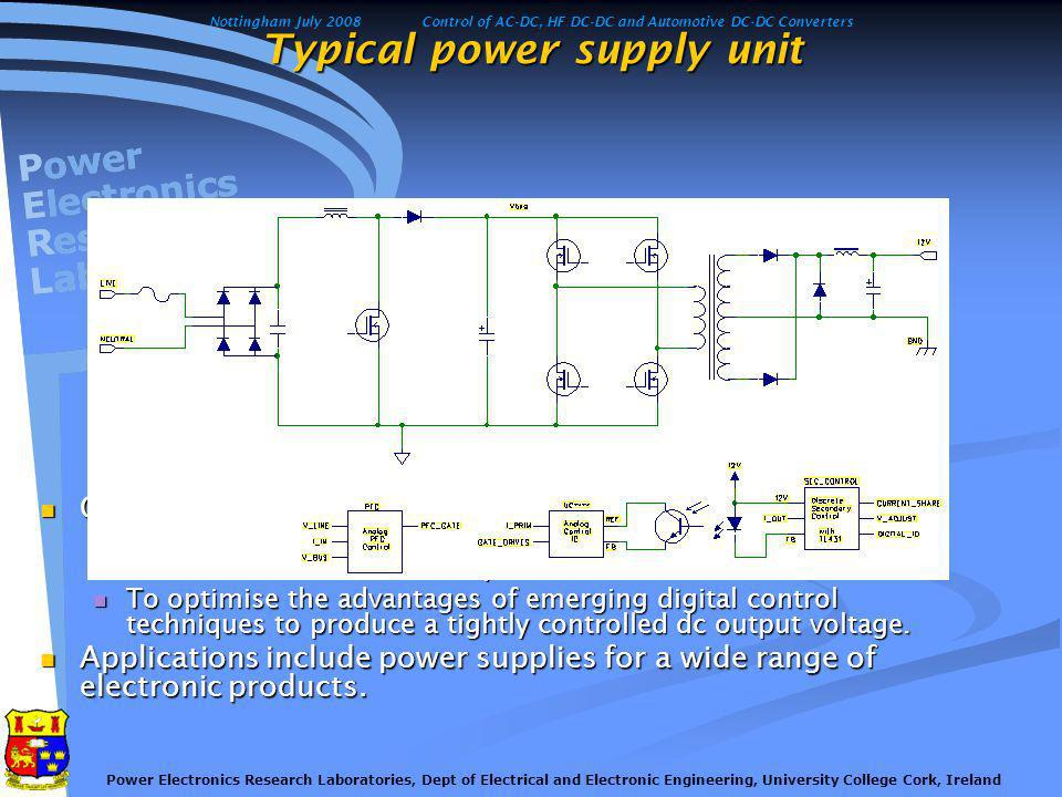 Nottingham July 2008Control of AC-DC, HF DC-DC and Automotive DC-DC Converters Power Electronics Research Laboratories, Dept of Electrical and Electronic Engineering, University College Cork, Ireland Innovation in Digital AC/DC Converter Control Use of novel topologies Use of novel topologies Digital technology allows non-linear control strategies not possible using analogue schemes Digital technology allows non-linear control strategies not possible using analogue schemes Alternative sensing arrangements can be implemented Alternative sensing arrangements can be implemented Extra magnetics can be eliminated, improving manufacturability Extra magnetics can be eliminated, improving manufacturability Special standby modes Special standby modes Burst operation when power levels are low Burst operation when power levels are low Introduction of low- power standby function Introduction of low- power standby function Reduction of intermediate bus voltage during standby Reduction of intermediate bus voltage during standby This also increases reliability of electrolytic capacitors This also increases reliability of electrolytic capacitors Hold-up capacities can be folded back Hold-up capacities can be folded back ATRP/01/314DigiPowerSave