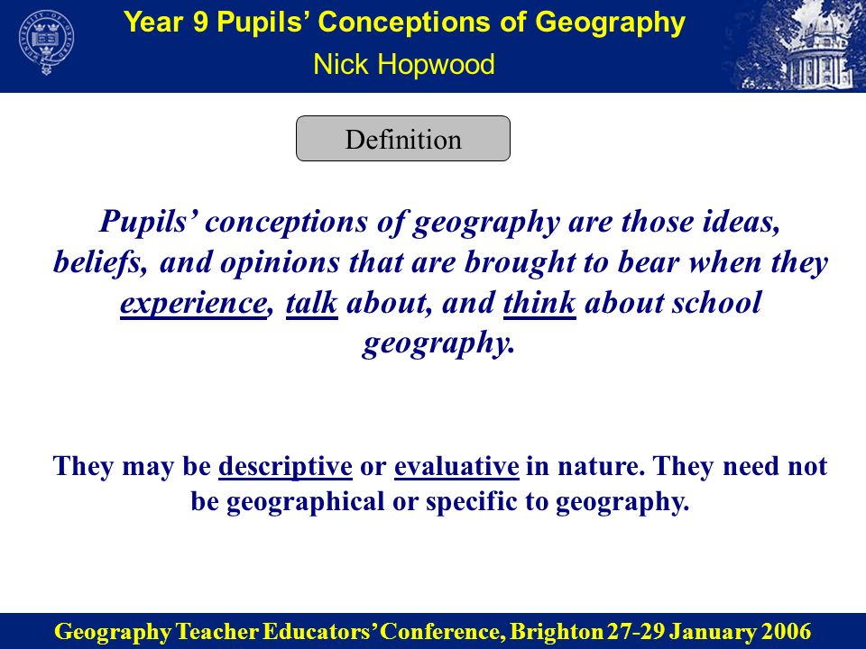 Year 9 Pupils Conceptions of Geography Methodology School A: Bart & Lisa School B: Matt & Sara School C: Jenie & Ryan Three 14-week fieldwork phases Observation Interaction Interview Documents Concept mapping Geographical questions Supplied photo elicitation Self-directed photography Four non classroom-based techniques Geography Teacher Educators Conference, Brighton 27-29 January 2006