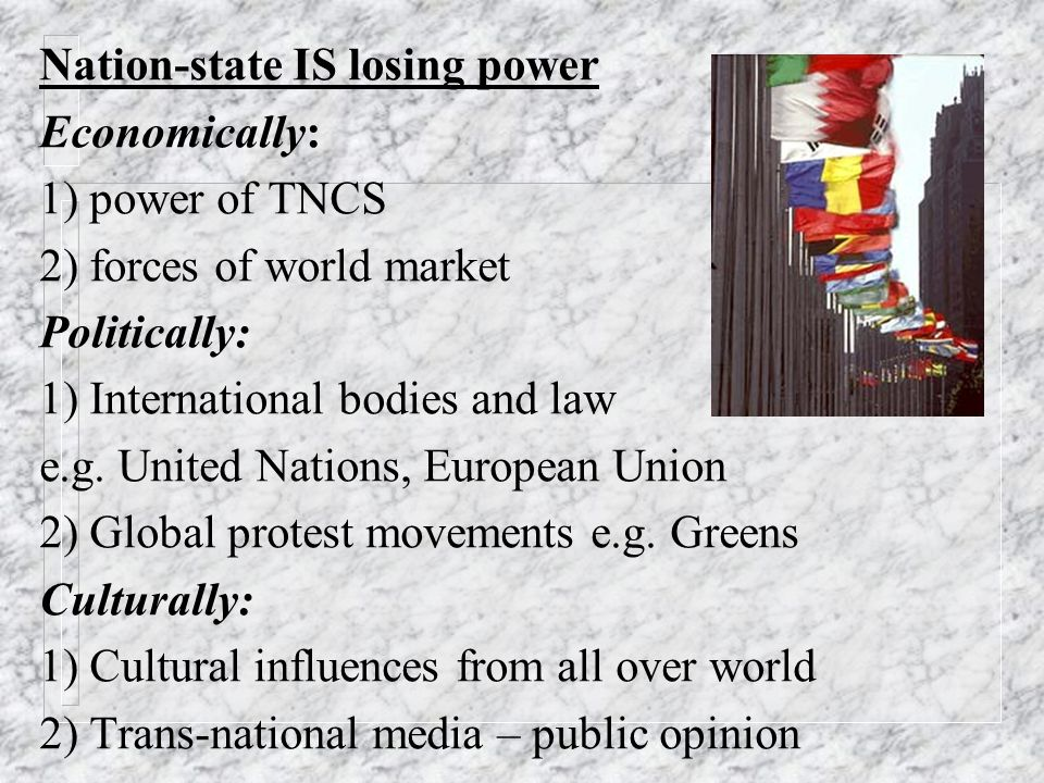 Nation-state IS NOT losing power Hirst & Thompson: - TNCs do not have total control of national economies - States still have primary control over taxes & welfare spending - International bodies like UN made up of, and dependent on, nation-states - States developing increasing control of borders and migration e.g.
