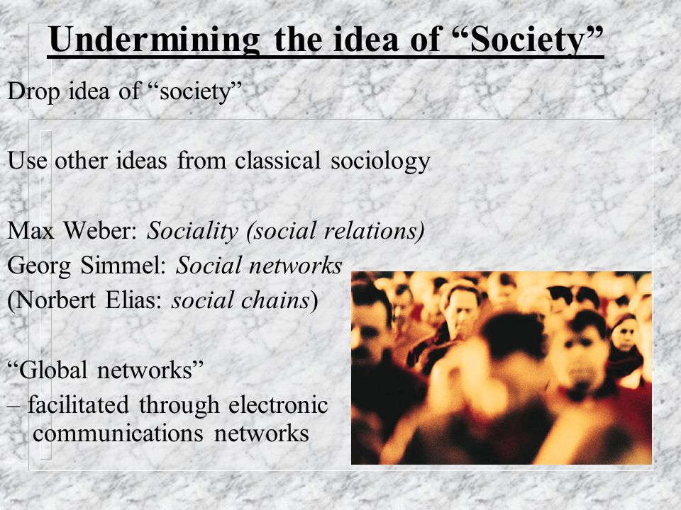 Undermining the idea of Society Ulrich Beck: Cosmopolitan sociology 1) The main focus is not society but the whole world 2) Examine multiple, intersecting world-spanning processes 3) Avoid West-centric outlooks John Urry: Sociology Beyond Societies 1) Global flows 2) Social processes like liquids 3) Liquids pouring rapidly across the world - Flows unpredictable and uncontrollable 4) Unconstrained cross-border mobility of people and things