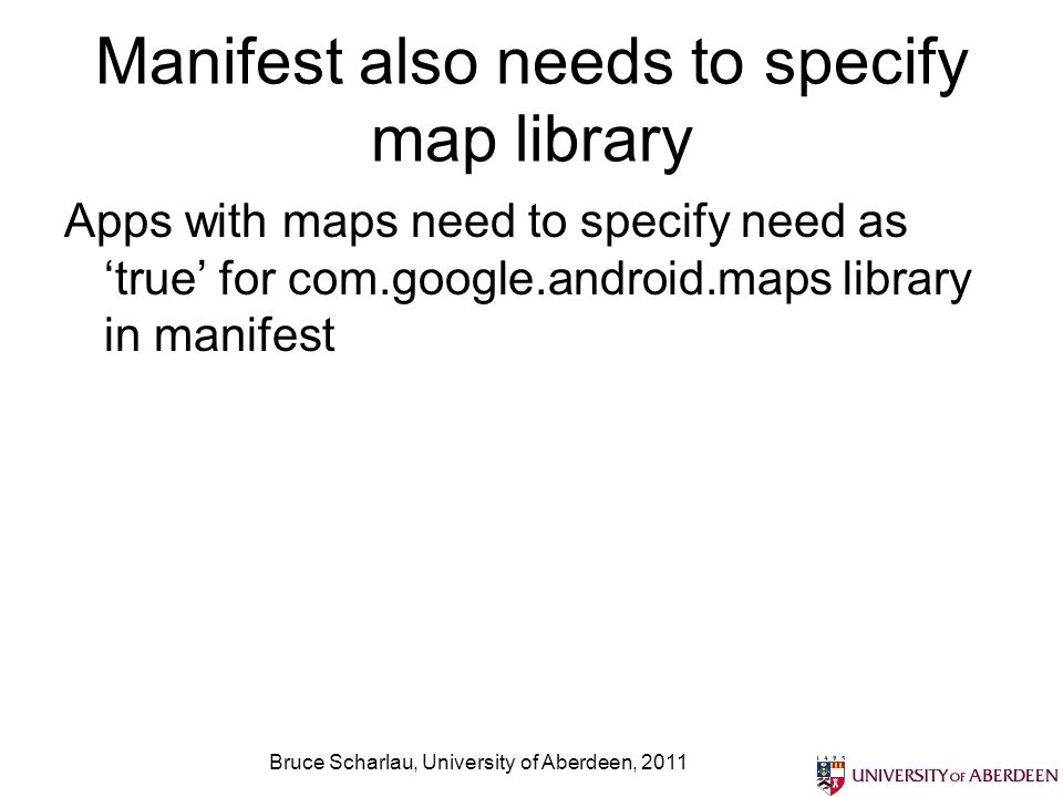 Map layouts need API key Need to get Google MAPs API key to use maps in your apps – referenced in layout Bruce Scharlau, University of Aberdeen, 2011 http://code.google.com/android/add-ons/google-apis/mapkey.html This allows map tiles to be downloaded to your application