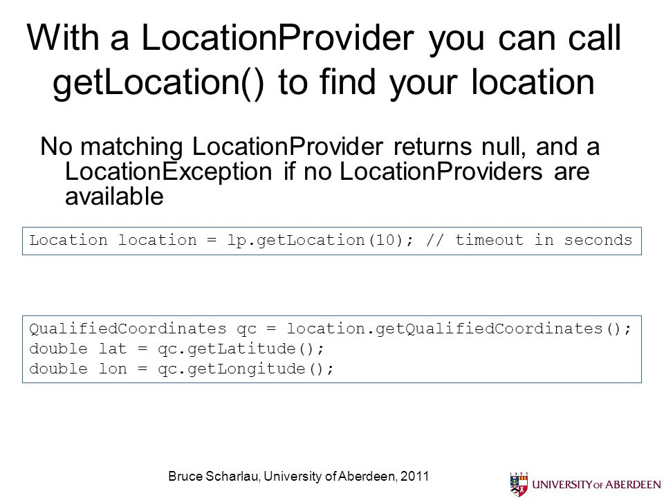 Bruce Scharlau, University of Aberdeen, 2011 Get period updates on your position with LocationListener // method added by LocationListener public void locationUpdated(LocationProvider provider, Location location) { QualifiedCoordinates qc = location.getQualifiedCoordinates(); double lat = qc.getLatitude(); double lon = qc.getLongitude(); String latString = Double.toString(lat); String lonString = Double.toString(lon); log( locationUpdated(): + latString + + lonString); } // method added by LocationListener public void providerStateChanged(LocationProvider provider, int newState) { log( providerStateChanged() ); }