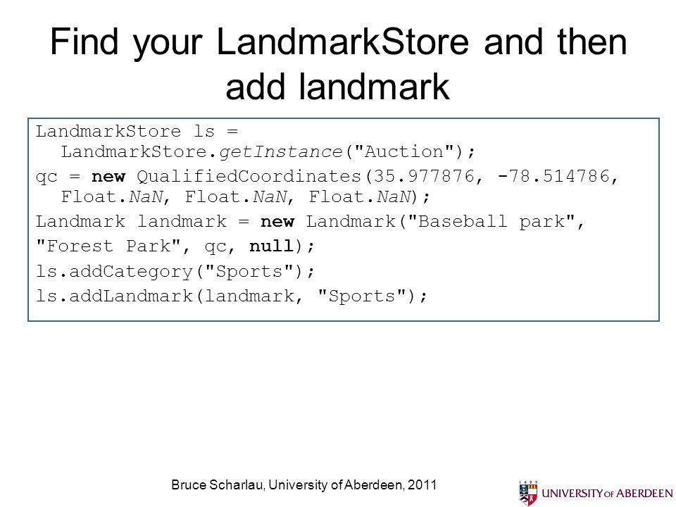 Bruce Scharlau, University of Aberdeen, 2011 Find landmarks meeting set criteria using Enumeration Enumeration ge = ls.getLandmarks(null, 35.963280, 36.010783, -78.555336, -78.483582); while (ge.hasMoreElements()) { Landmark found = (Landmark) ge.nextElement(); log( + found.getName()); } ls.getLandmarks(double minLatitude, double maxLatitude, double minLongitude, double maxLongitude);