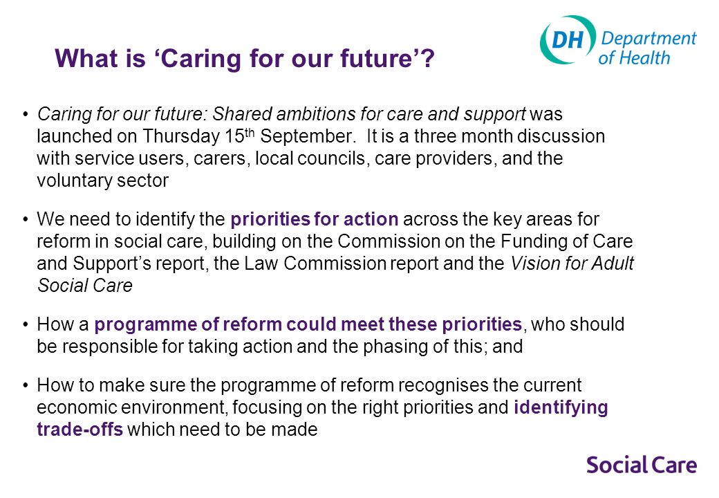 Caring for our Future - the timeframe for reform Social Care Vision __________ Nov 2010 Law Commission Report __________ May 2011 Dilnot Commission Report ___________ July 2011 Caring for our future - engagement _________ Sept - Dec 2011 Care and Support White Paper and progress report on funding __________ April 2012 Legislation Caring for our future brings together the recommendations from the Law Commission, Commission on the Funding of Care and Support with the Governments Vision for Adult Social Care, to discuss with stakeholders what the priorities for reform should be.