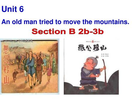 Unit 6 An old man tried to move the mountains. Section B 2b-3b.