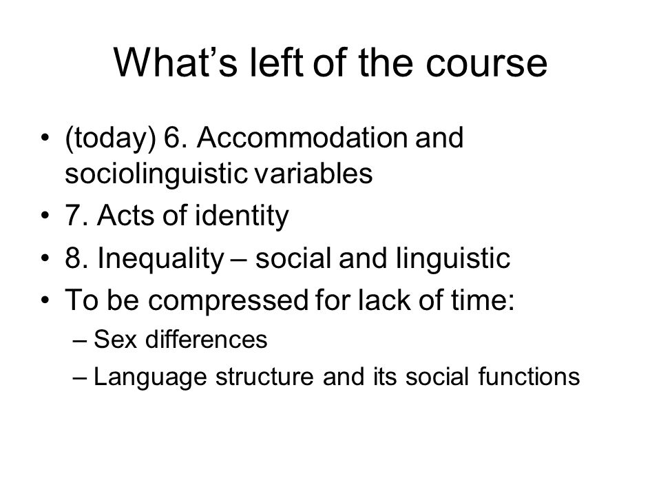 Whats left of the course (today) 6.Accommodation and sociolinguistic variables 7.