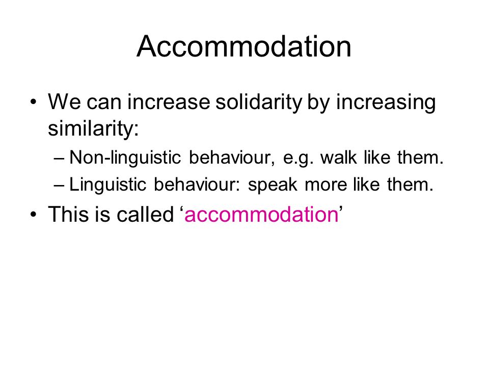 Accommodation We can increase solidarity by increasing similarity: –Non-linguistic behaviour, e.g.