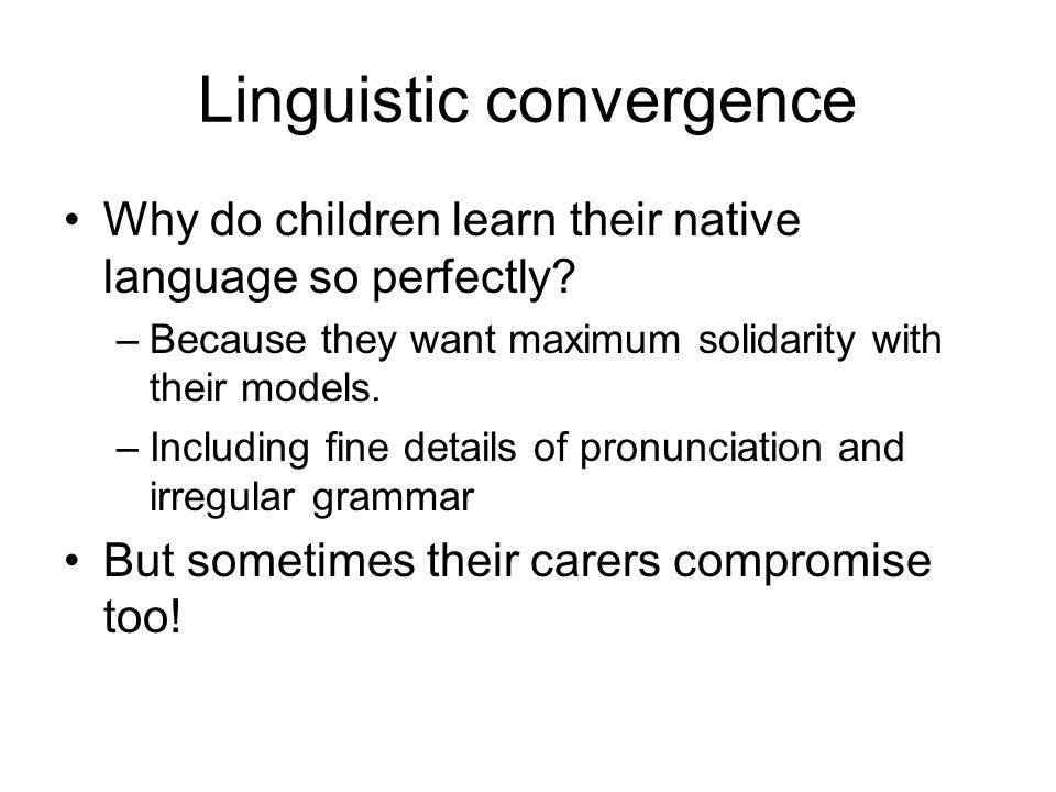 Linguistic convergence Why do children learn their native language so perfectly.